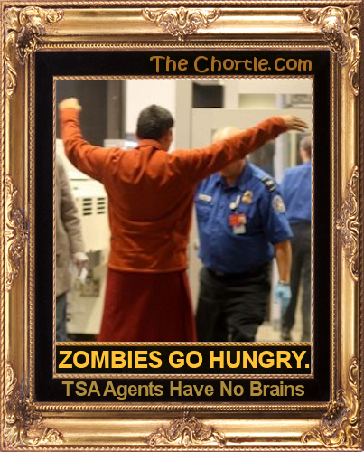 Zombies go hungry. TSA agents have no brains.