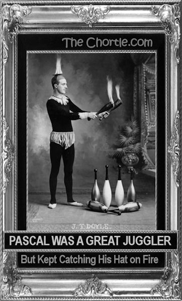 Pascal was a great juggler, but kept catching his hat on fire.
