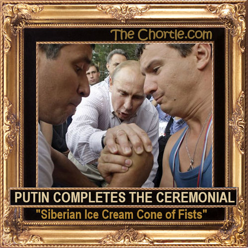 "Putin completes the ceremonial ""Siberian Ice Cream Cone of Fists"""