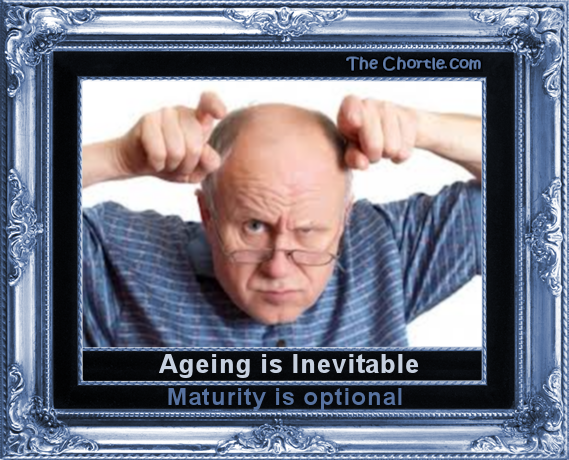 Ageing is inevitable. Maturity is optional.