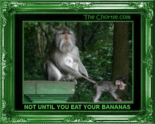 Not until you eat your bananas