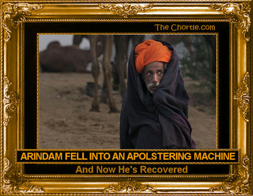 Arindam fell into an apolstering machine and now he's recovered