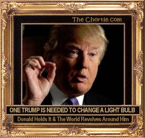 One Trump is needed to change a light bulb. Donald holds it & the world revolved around him