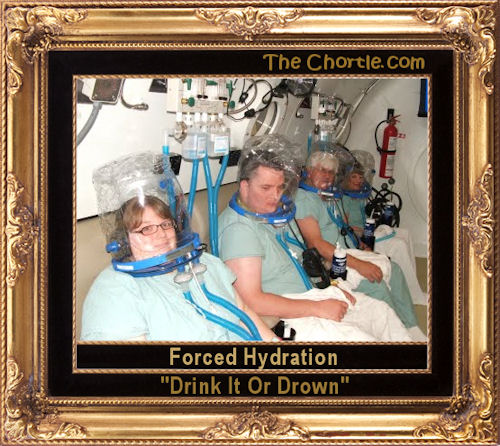 "Forced hydration. ""Drink it or drown."""