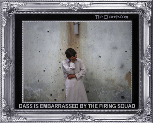 Dass is embarrassed by the firing squad