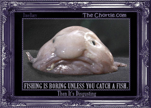Fishing is boring unless you catch a fist. Then it's disgusting.