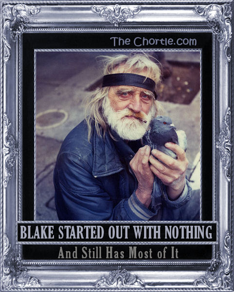 Blake started out with nothing and still has most of it