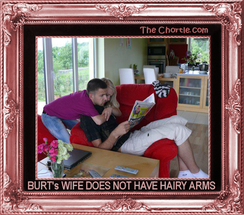 Burt's wife does not have hairy arms