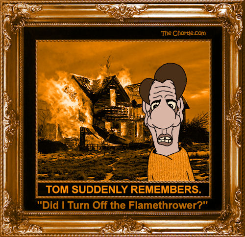 "Tom suddenly remembers. ""Did I turn off the flamethrower?"""