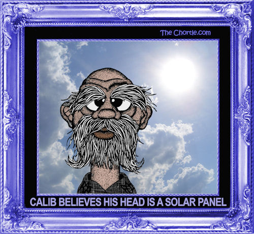 Calib believes his head is a solar panel