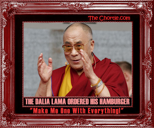 "The Dalia Lama ordered his hamburger. ""Make me one with everything."""