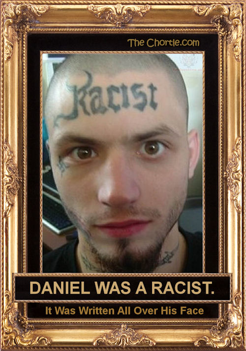 Daniel was a racist. It was written all over his face.
