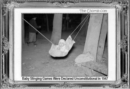 Baby slinging games were declared unconstitutional in 1947
