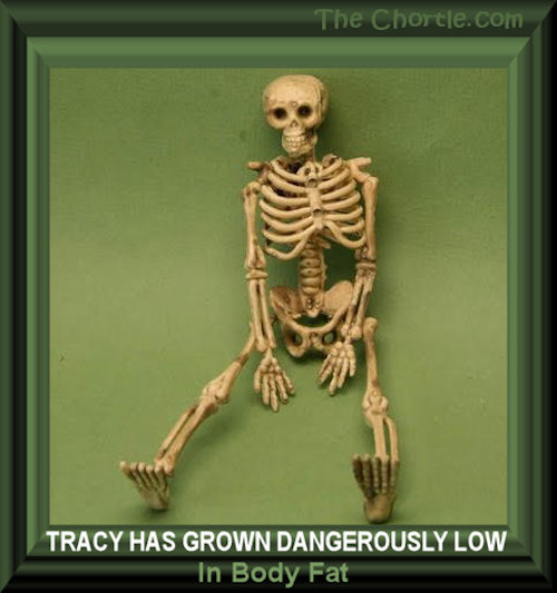 Tracy has grown dangerously low in body fat