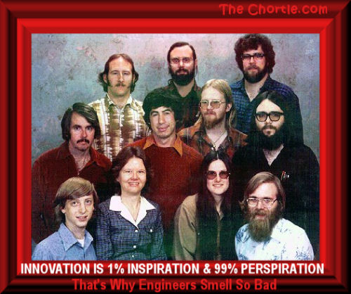 Innovation is 1% inspiration & 99% perspiration.  That's why engineers smell so bad.