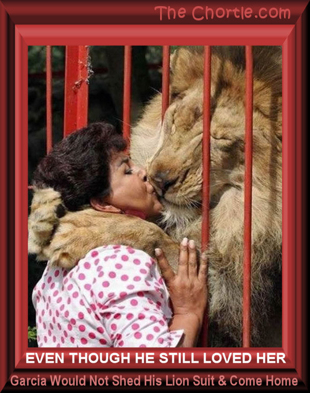 Even though he still loved her, Garcia would not shed his lion suit and come home.
