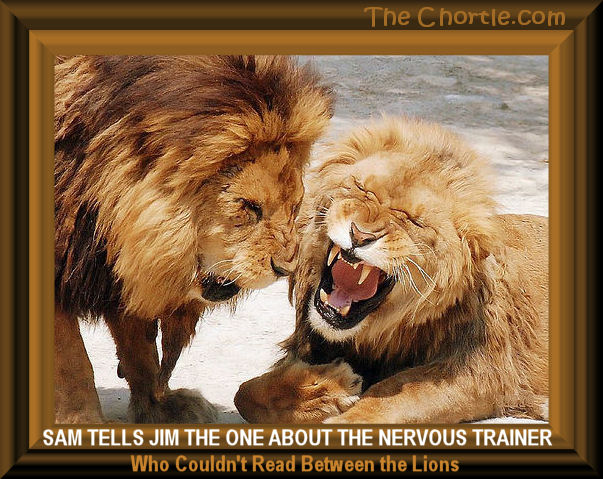 Sam tells Jim the one about the nervous trainer who couldn't read between the lions.