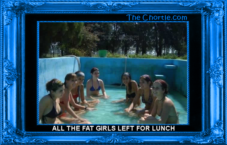 All the fat girls left for lunch.