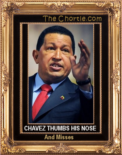 Chavez thumbs his nose, and misses.