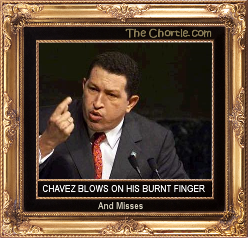 Chavez blows on his burnt finger and misses.