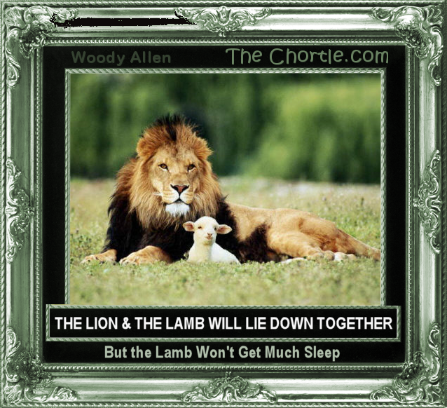 The lion will lie down with the lamb. But the lamb won't get much sleep.