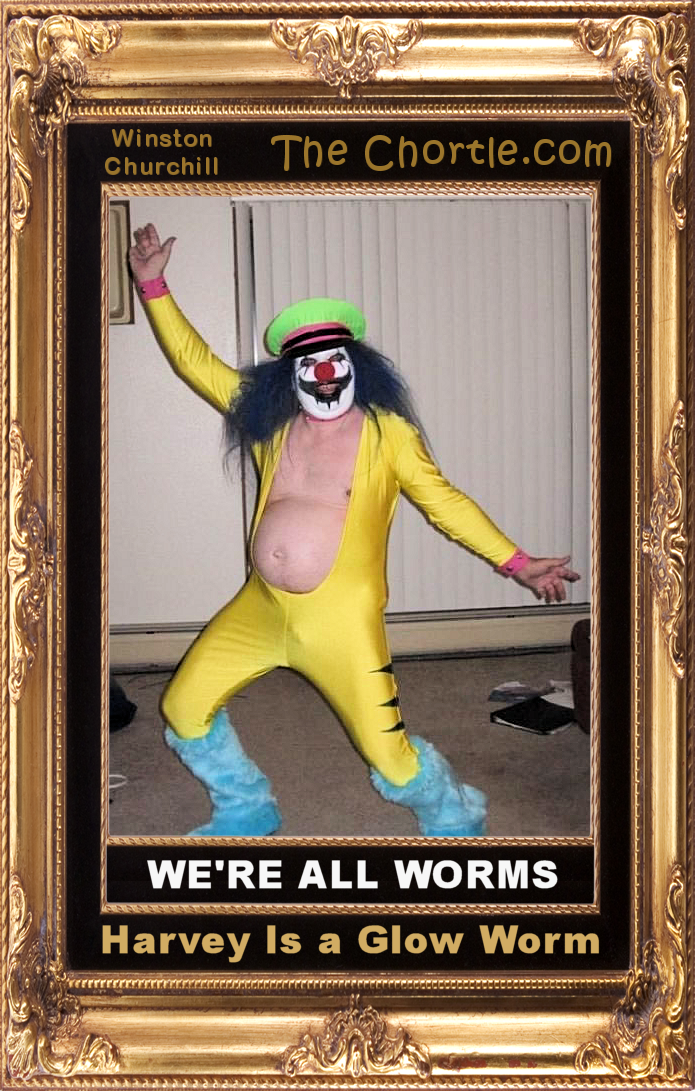 We're all worms.  Harvey is a glow worm.