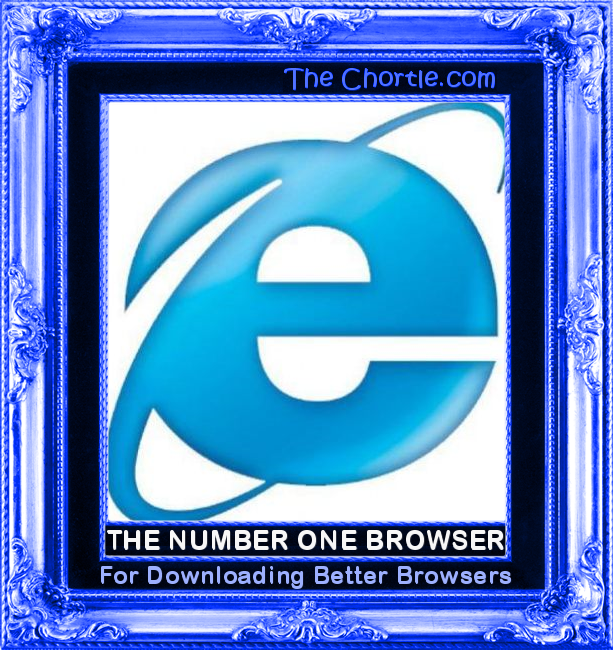 The number one browser for downloading better browsers.