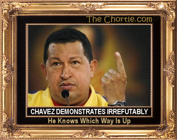 Chavez demonstrates irrefutably he knows which way is up.