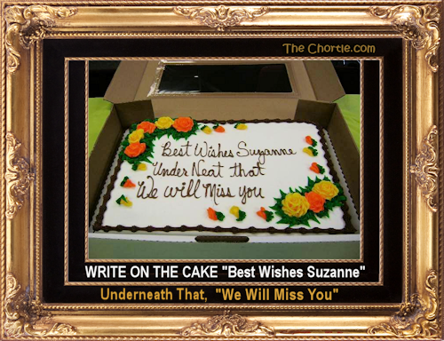 "Write on the cake ""Best Wishes Suzanne."" Underneath that, ""We will miss you."""