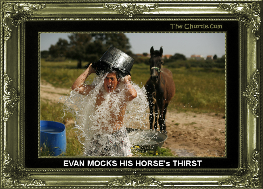 Evan mocks his horse's thirst